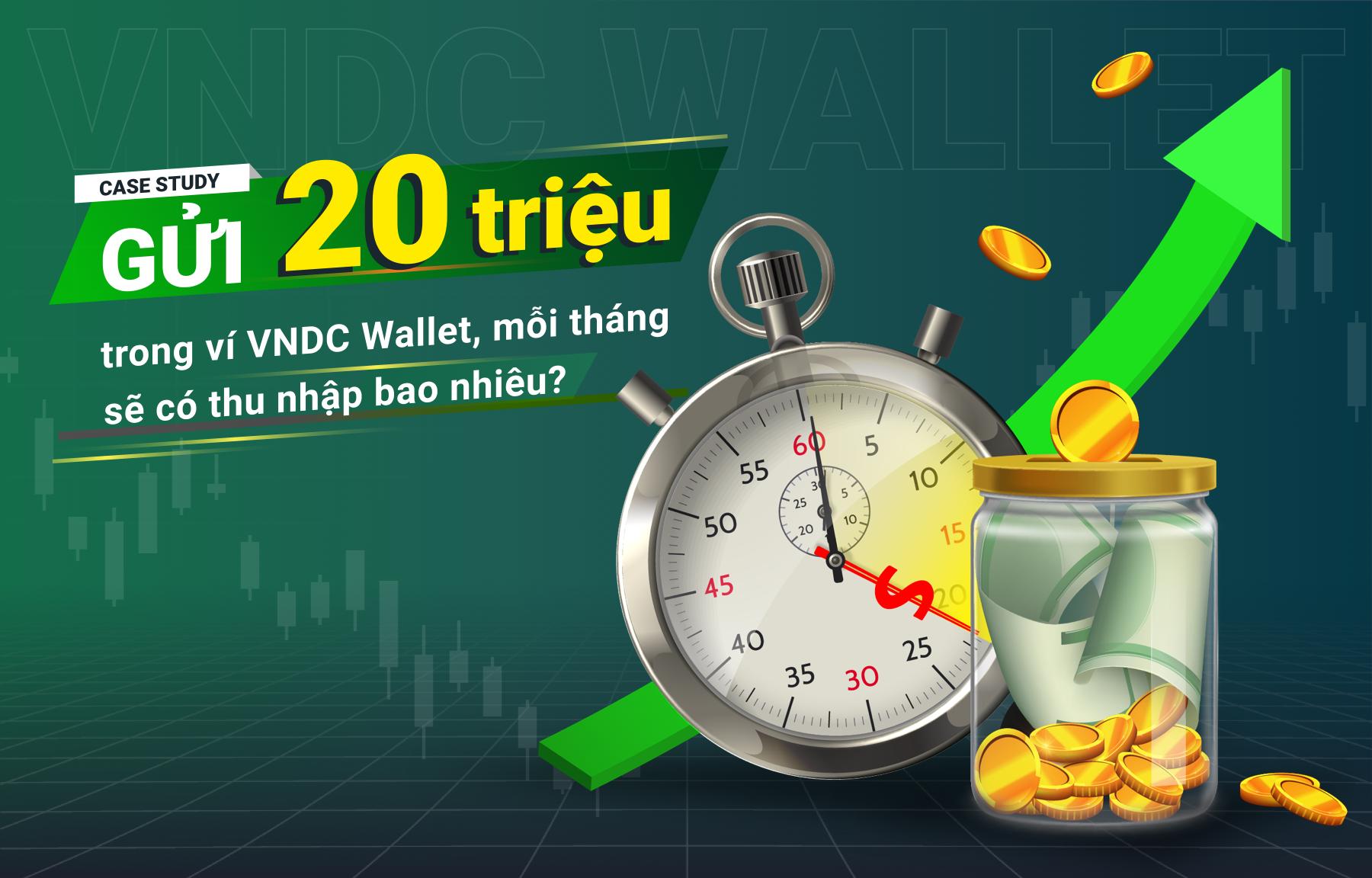 Case study: Gửi 20 triệu trong ví VNDC Wallet, mỗi tháng sẽ có thu nhập bao nhiêu?
